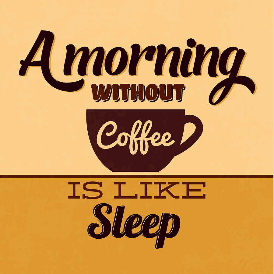 Motivation Digital Art - A Morning Without Coffee Is Like Sleep by Naxart Studio