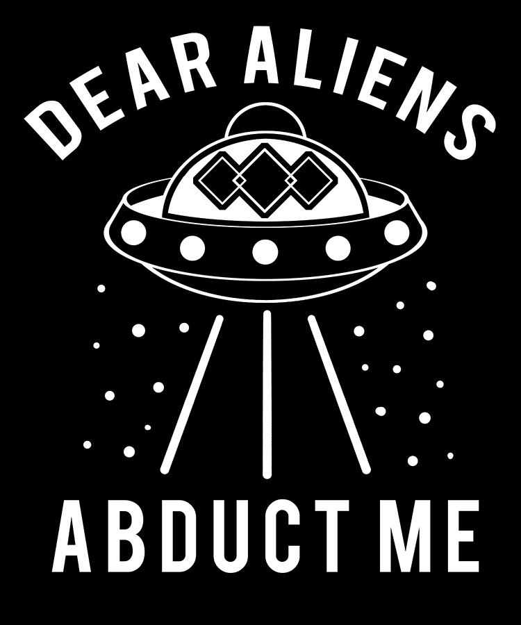 Abduct Digital Art - Alien Funny Abduct Me Gift by Michael S