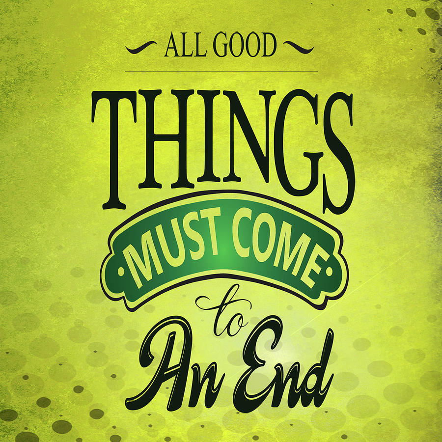 All Good Things Must Come To An End Inspirational Quote Digital Art