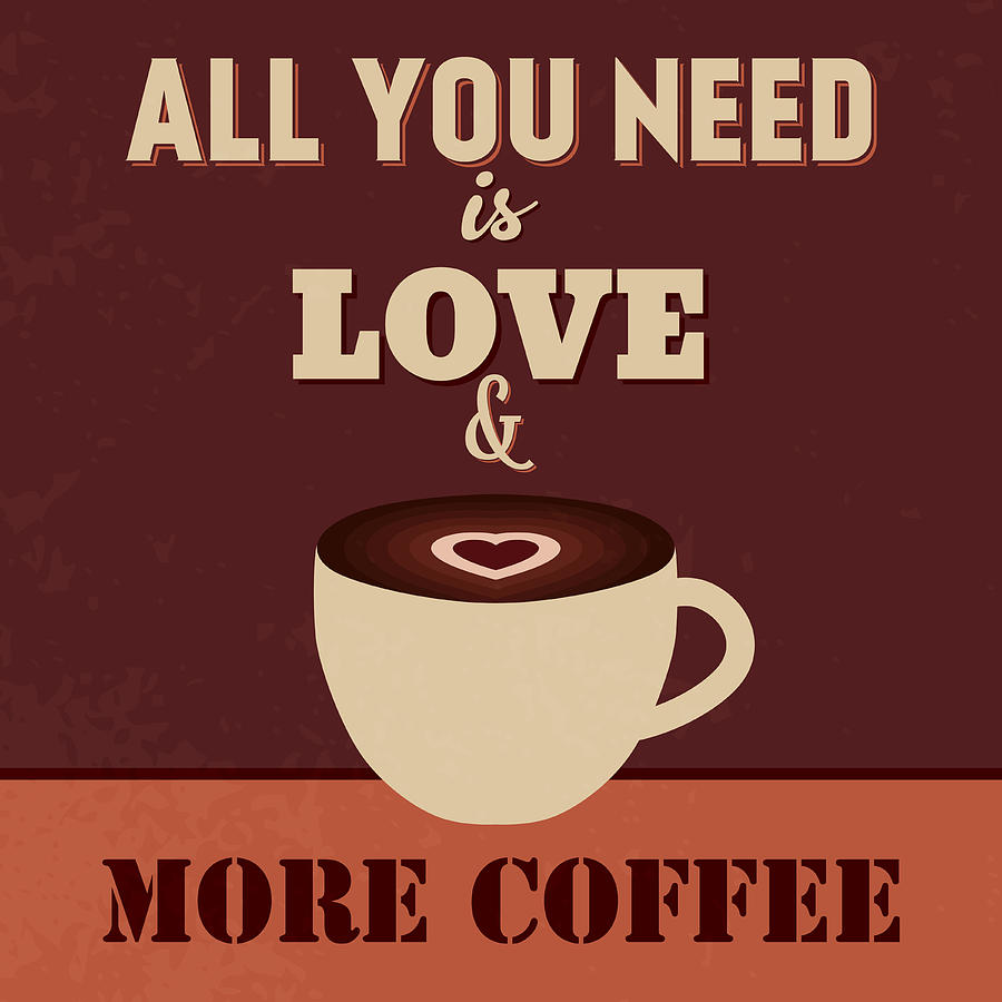Motivation Digital Art - All You Need Is Love And More Coffee by Naxart Studio