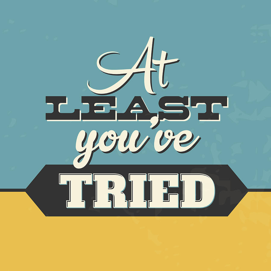 Motivational Digital Art - At Least Youve Tried by Naxart Studio