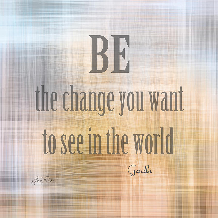Be The Change - Art With Quote Digital Art by Ann Powell
