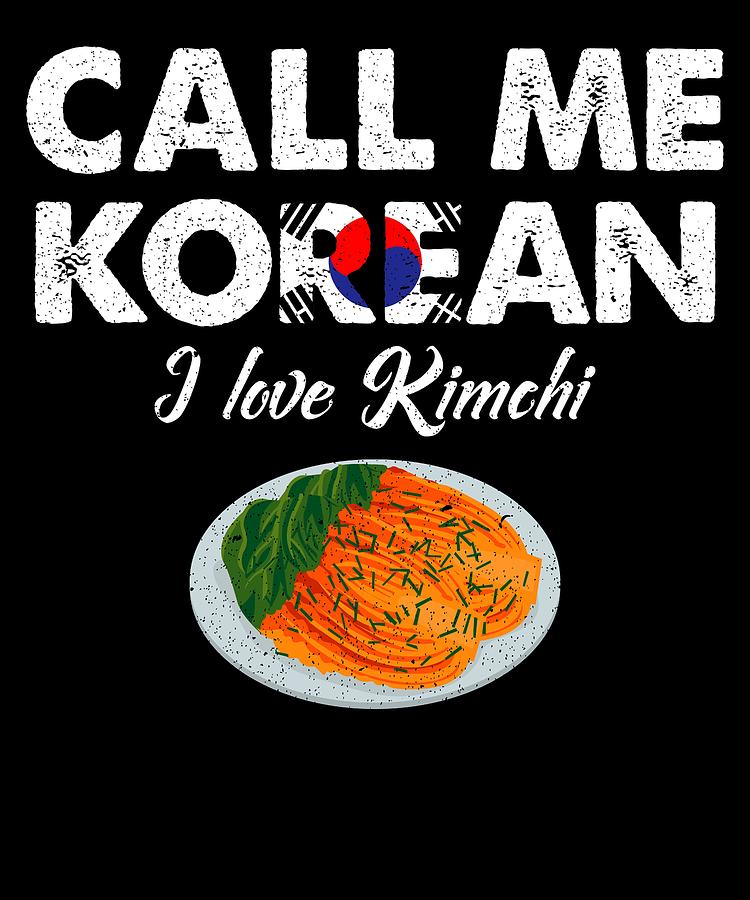 Call Me Korean I Love Kimchi Celebrate National Foods For Food Lovers by  Orange Pieces