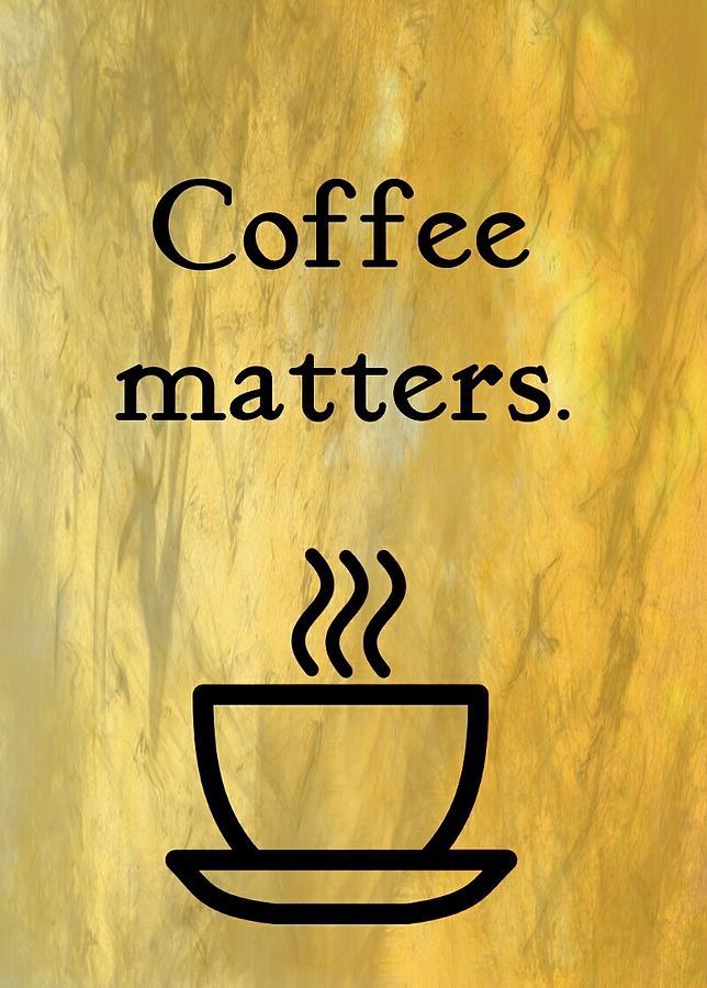 Coffee Digital Art - Coffee Matters by Kristy Pyron