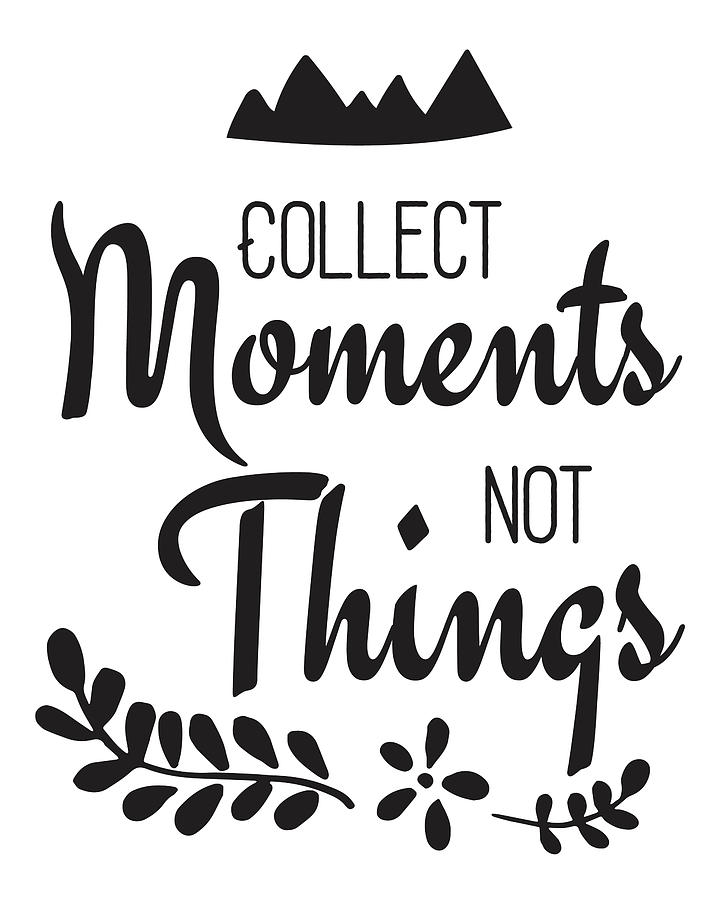 Collect Moments Not Things Inspirational Quote Digital Art By The