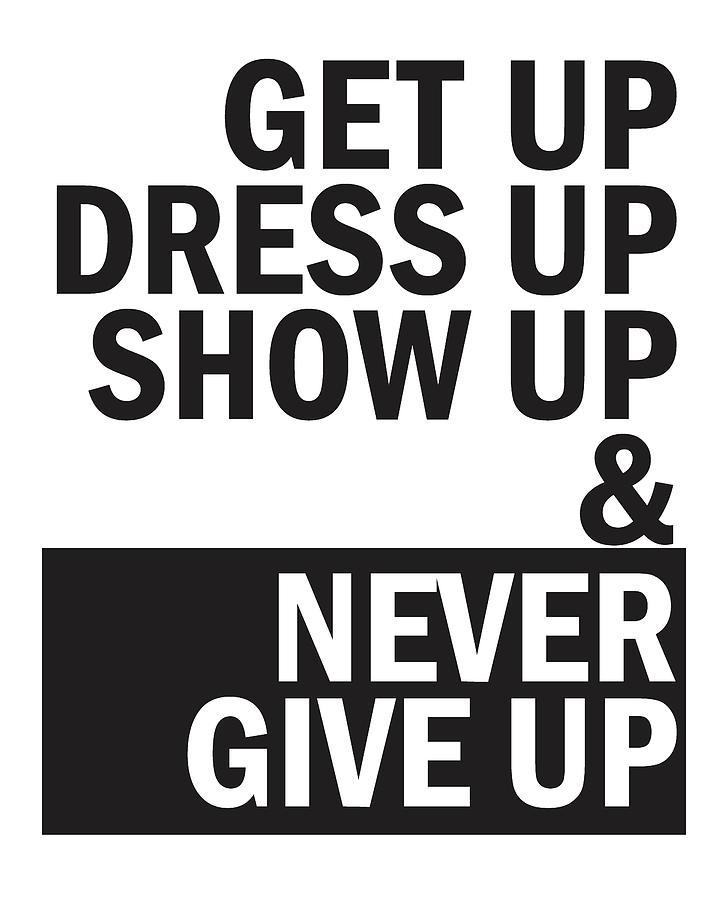 Get Up, Dress Up, Show Up And Never Give Up Mixed Media