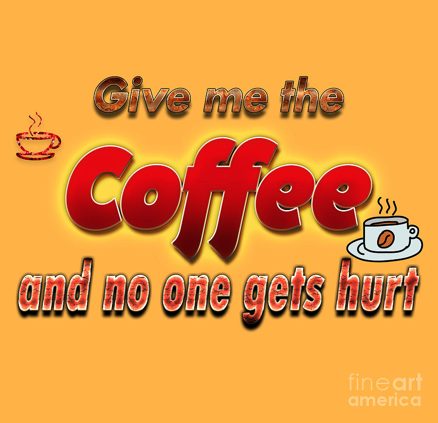 Give Me A Coffee And No One Gets Hurt Digital Art By Humorous Quotes
