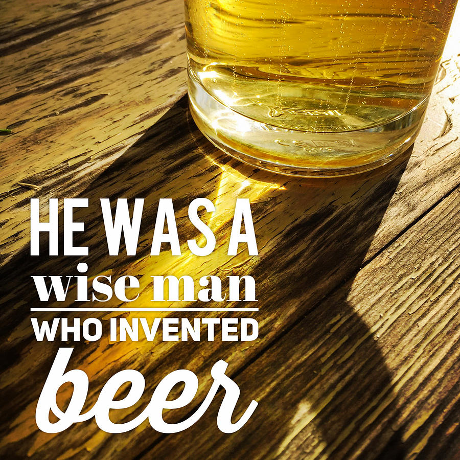 Beer Photograph - He was a wise man who invented beer by Matthias Hauser