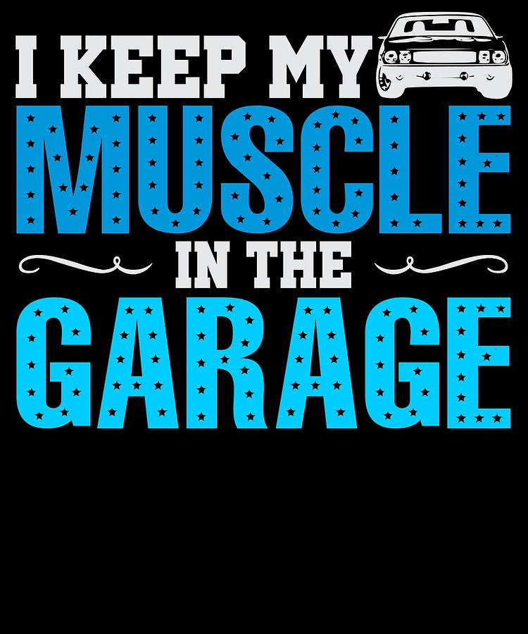 Muscle Car Digital Art - I Keep My Muscle In The Garage by Passion Loft