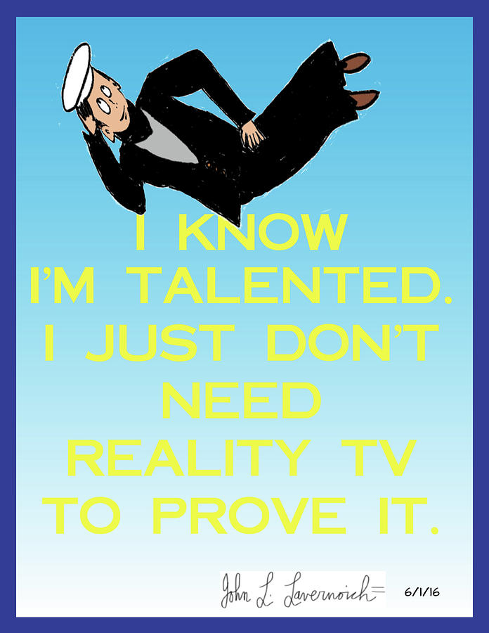 Humor Mixed Media - I Know Im Talented -- I Just Dont Need Reality Tv To Prove It by John Lavernoich