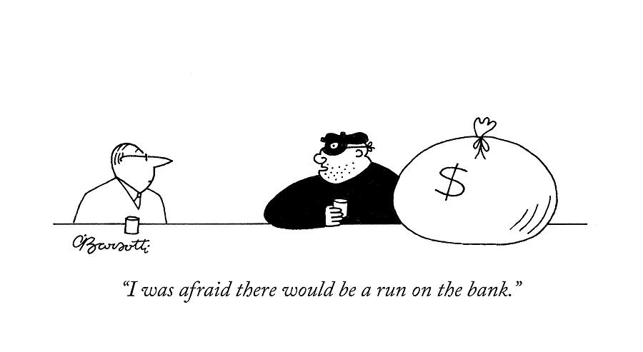 I was afraid there would be a run on the bank Drawing by Charles Barsotti