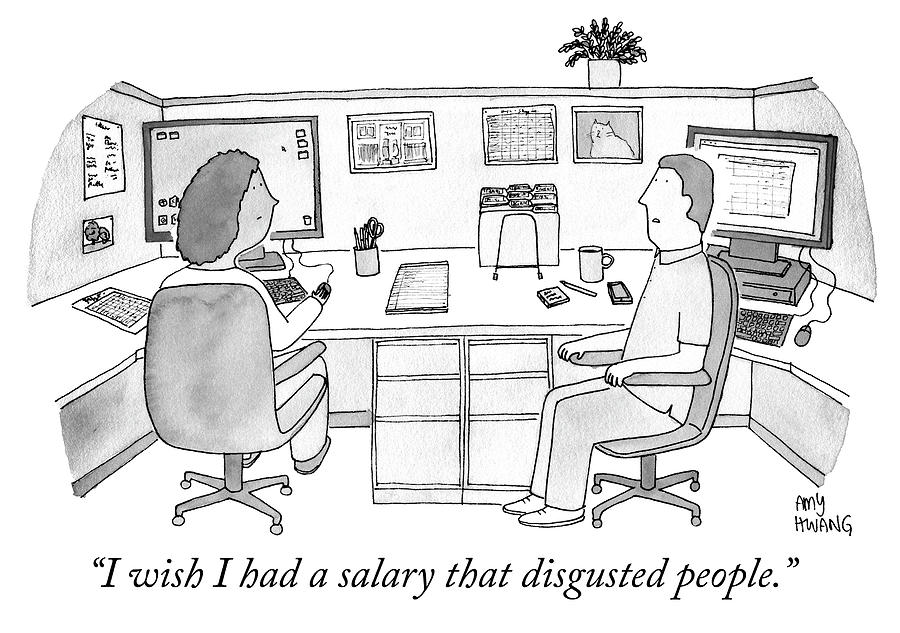 I wish I had a salary that disgusted people Drawing by Amy Hwang