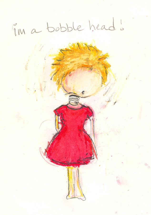 Girl Drawing - Im A Bobble Head by Ricky Sencion
