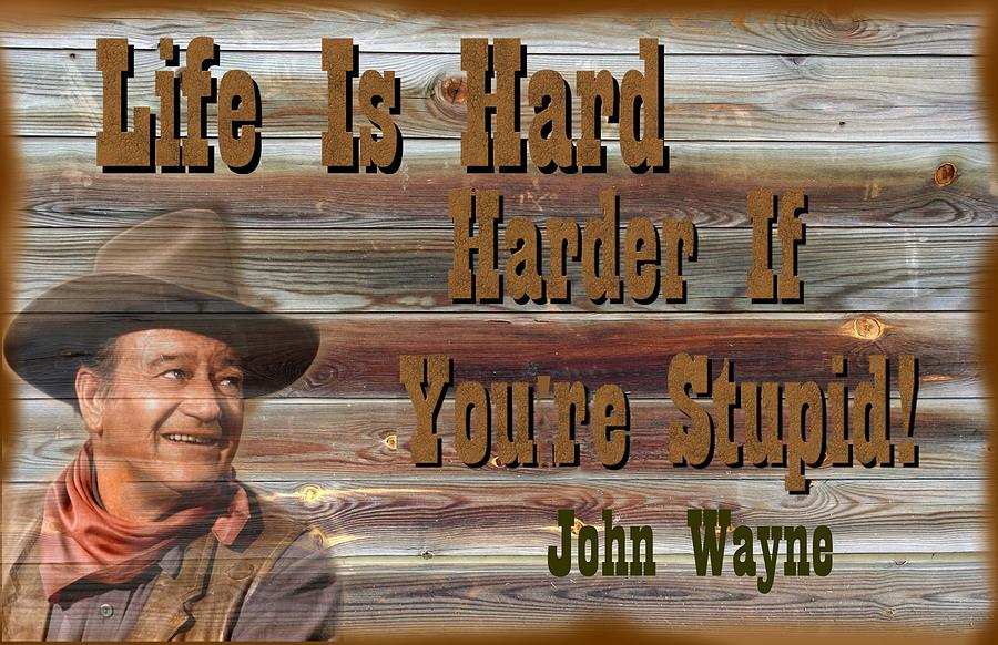 John Wayne Photograph   John Wayne Life Is Hard, Harder If Youre Stupid By  Peter