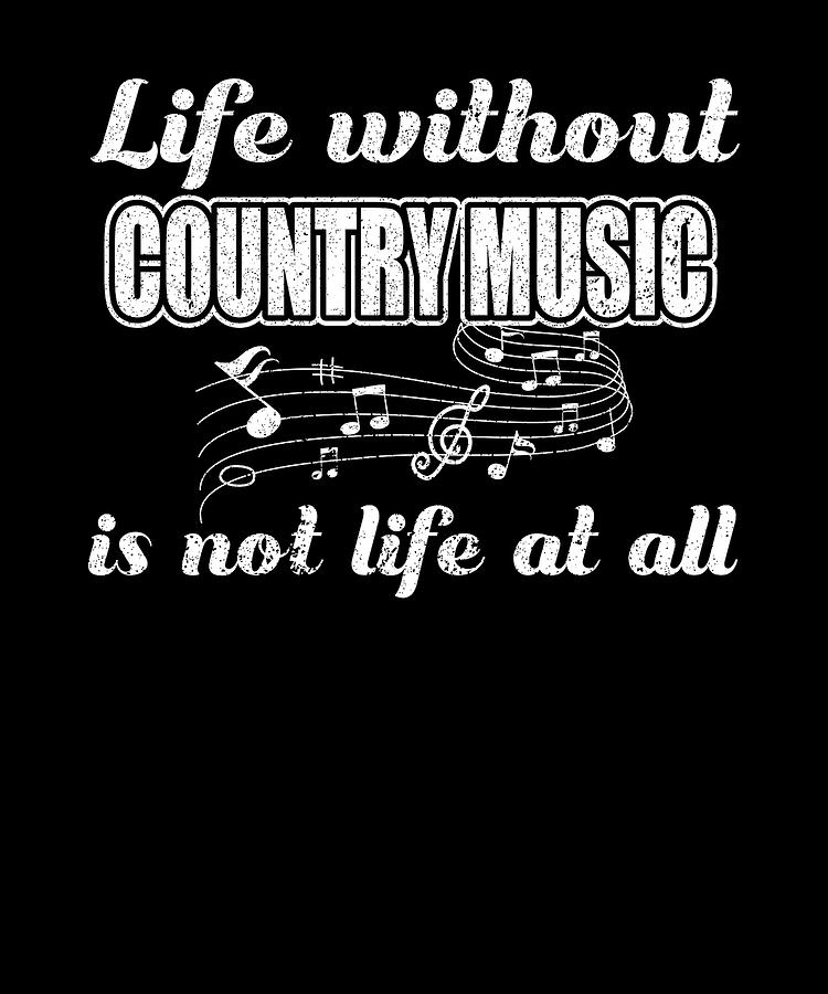 Life Without Country Music Is Not Life At All by Orange Pieces