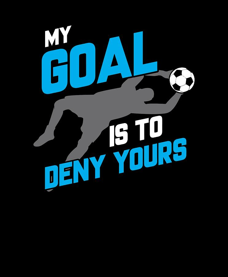 a12d6fdb8ed My Goal Is To Deny Yours Soccer Goalie Drawing by The Perfect ...