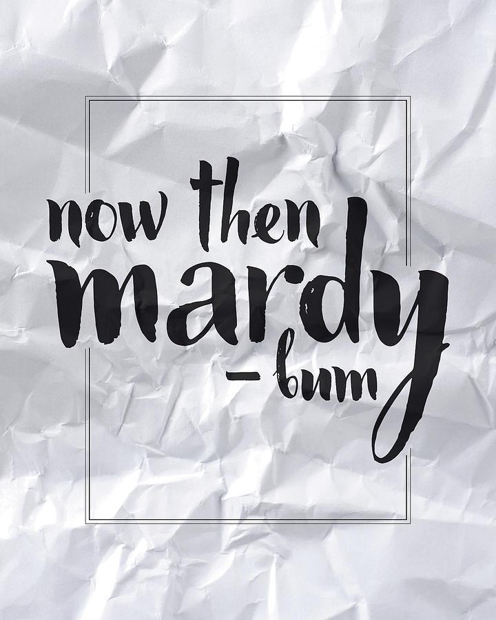 Mardy Digital Art - Now Then Mardy Bum by Samuel Whitton