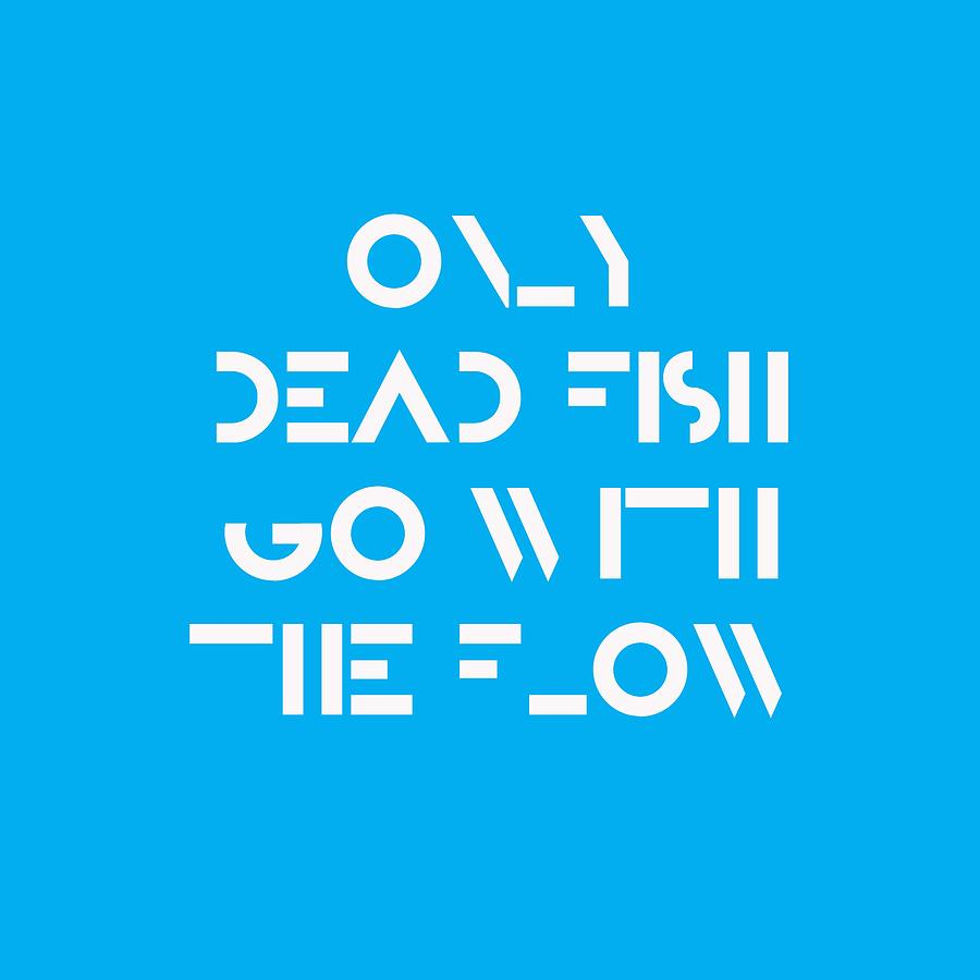 Motivational Painting - Only Dead Fish Go With The Flow - Motivational And Inspirational Quote by Celestial Images