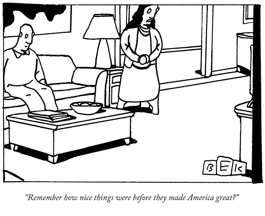 Remember how nice things were before they made America great? Drawing by Bruce Eric Kaplan