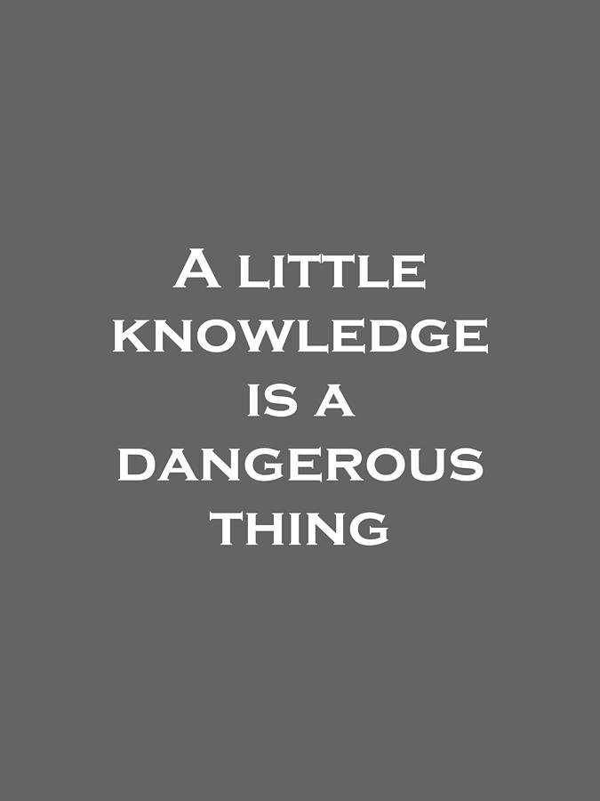 a little knowledge is a dangerous Alexander pope — 'a little learning is a dangerous thingdrink deep, or taste not  the pierian springthere shallow draughts intoxicate the brain,and d.