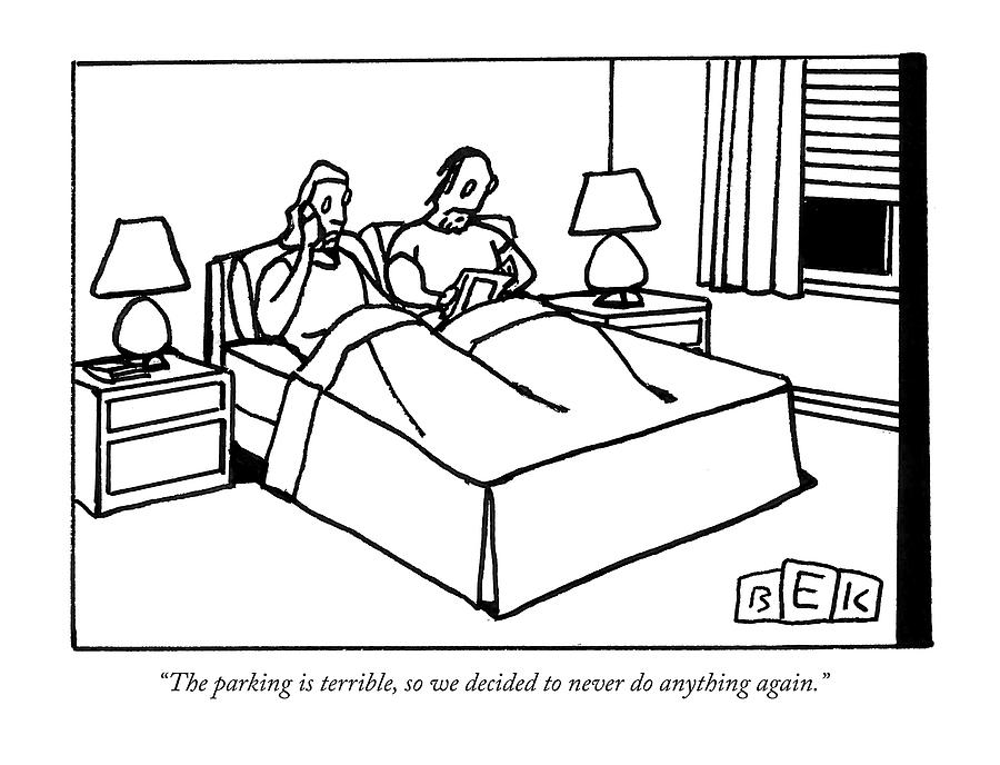 The parking is terrible so we decided to never do anything again Drawing by Bruce Eric Kaplan