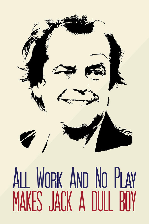 all work and no play makes john a dull boy All work and no play makes jack a dull boy is a proverb it means that without time off from work it appears in chapter 16 of john dewey's how we think.