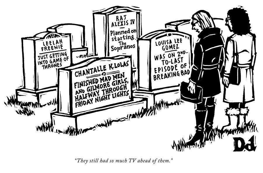 They still had so much TV ahead of them Drawing by Drew Dernavich