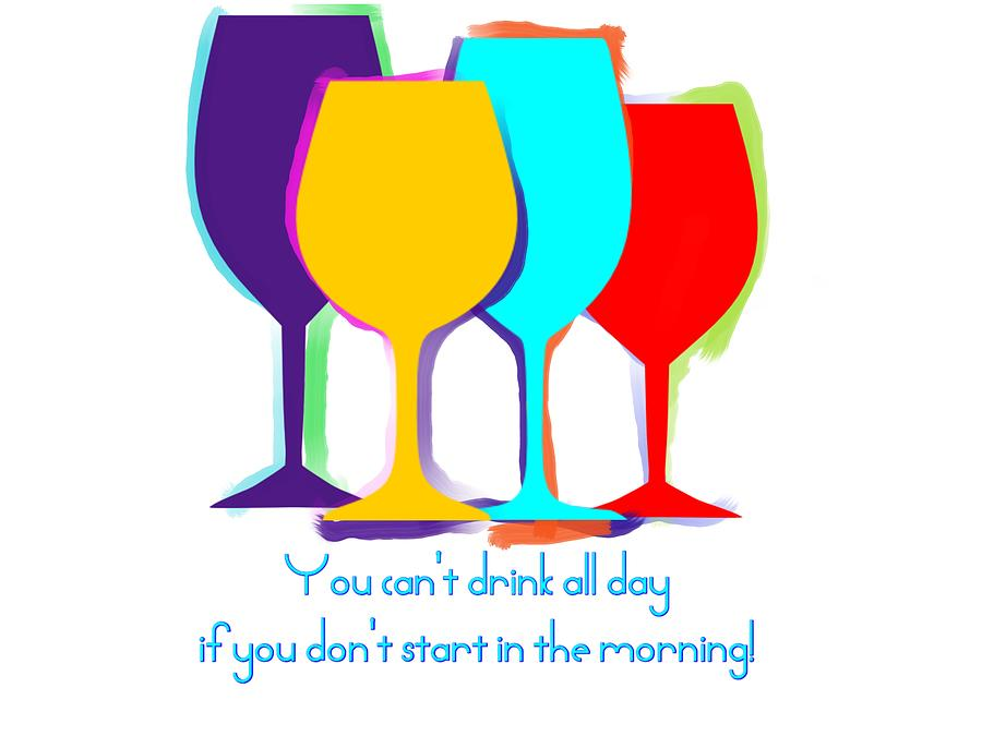 You can't drink all day... by Julie McCall