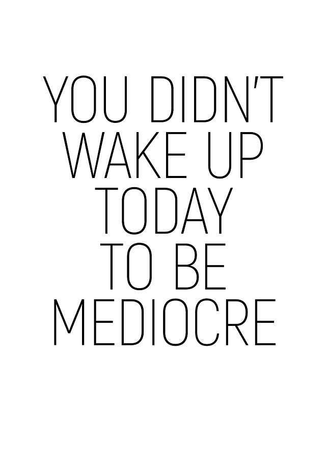 You Didnt Wake Up Today To Be Mediocre Minimalism Quotes
