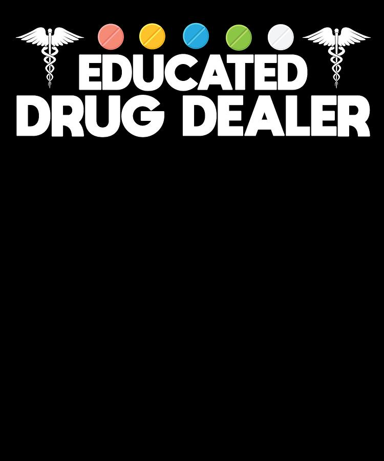 a49cc9f6a7 Doctor Digital Art - Educated Drug Dealer Funny Pharmacist Apparel by  Michael S