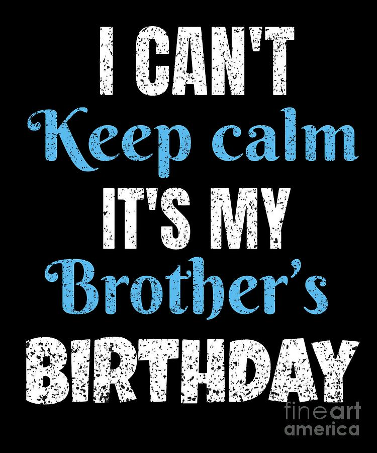 I Cant Keep Calm Its My Brothers Birthday Gift Digital Art By Grabitees