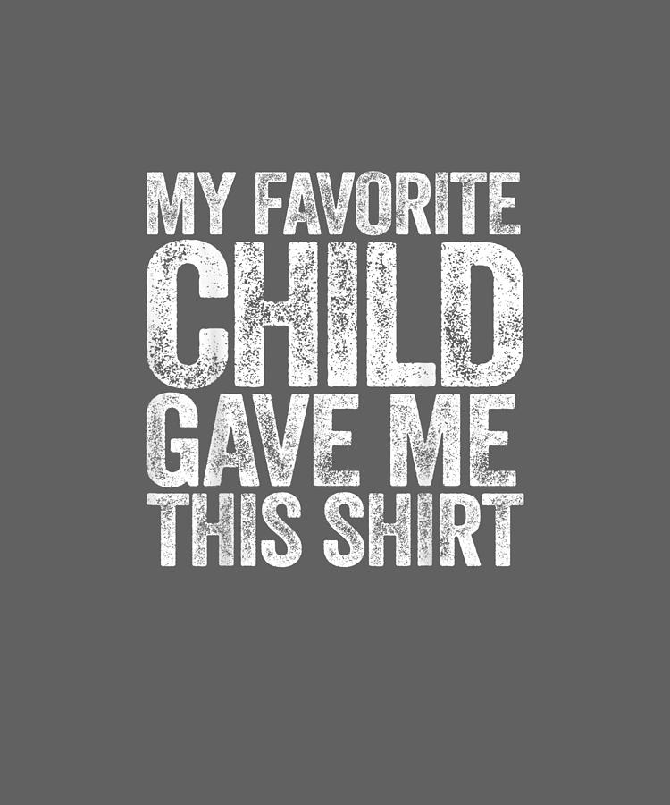 My Digital Art - My Favorite Child Gave Me This Shirt T-shirt by Unique Tees