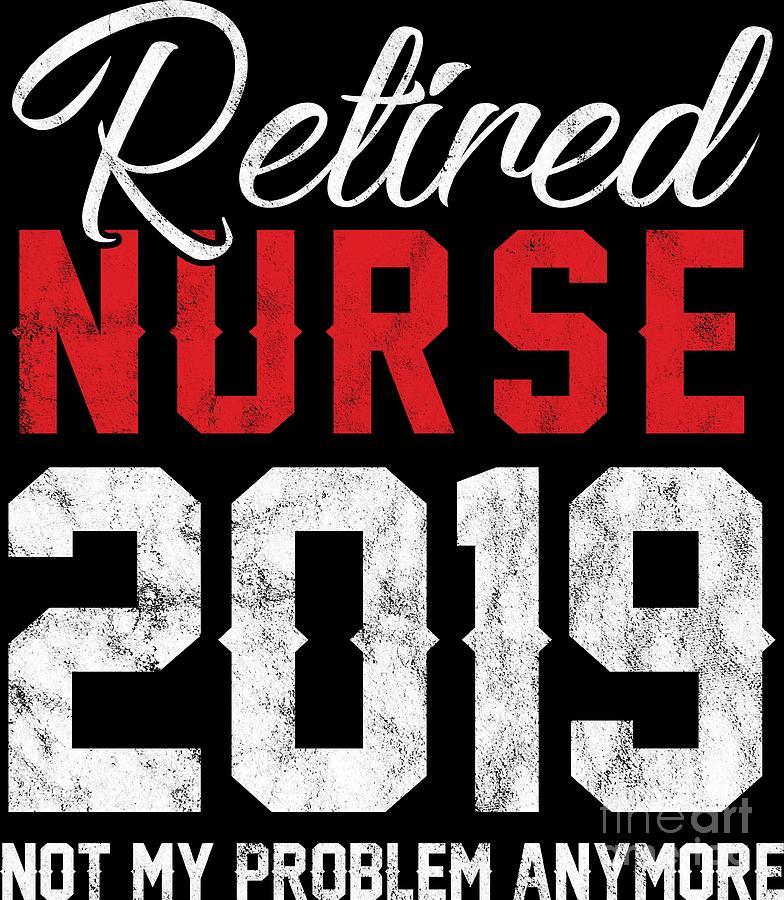 Nurses Digital Art - Retired Nurse 2019 Not My Problem Retiree Gift Idea by Haselshirt