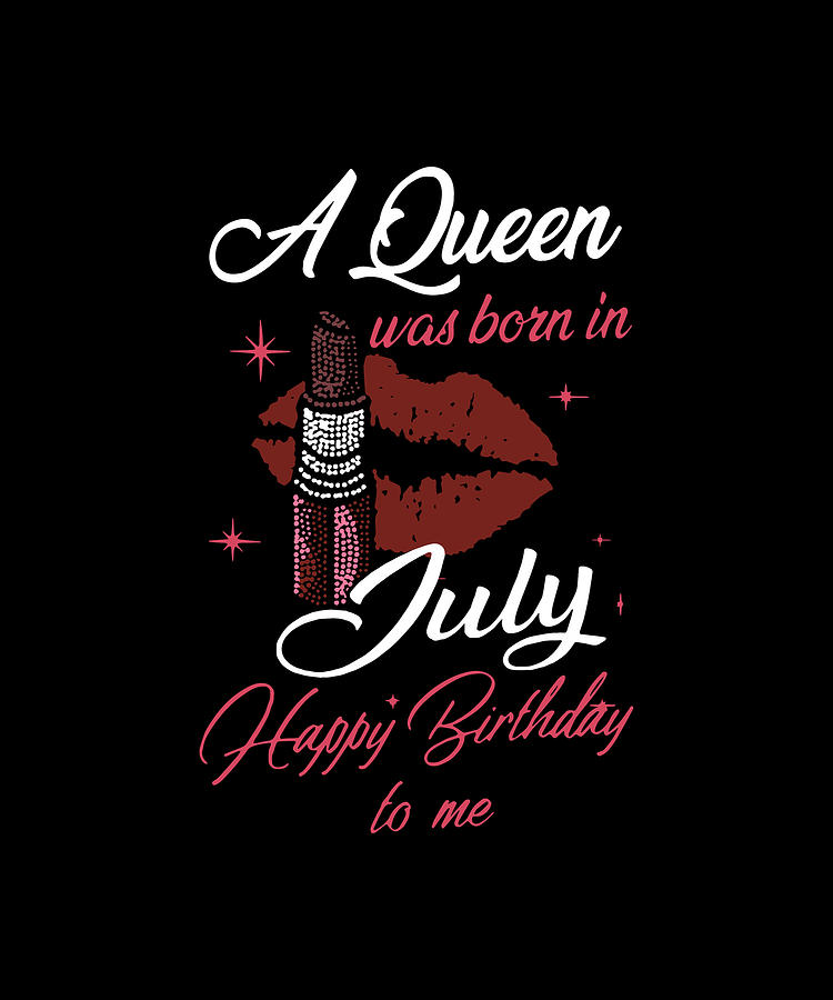A Queen Was Born In July Happy Birthday To Me Girlfriend