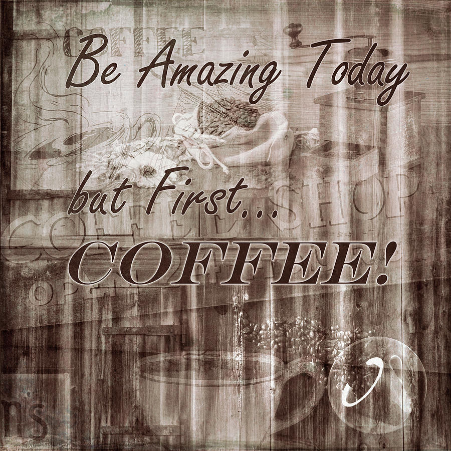 Be Amazing Today but First Coffee in Sepia Tones by Debra and Dave Vanderlaan