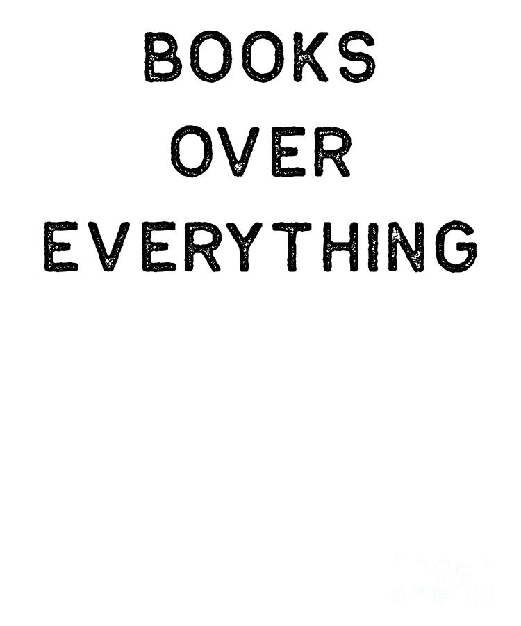 Teacher Digital Art - Book Shirt Over Everything Dark Reading Authors Librarian Writer Gift by J P