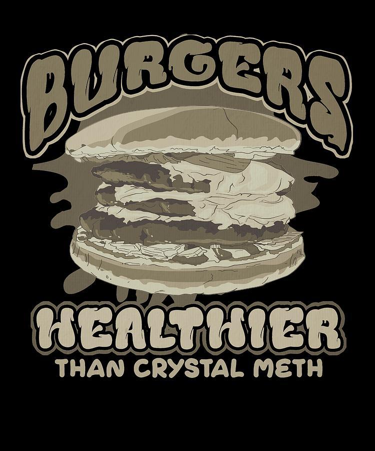 Burgers Healthier Than Crystal Meth Burger Lover