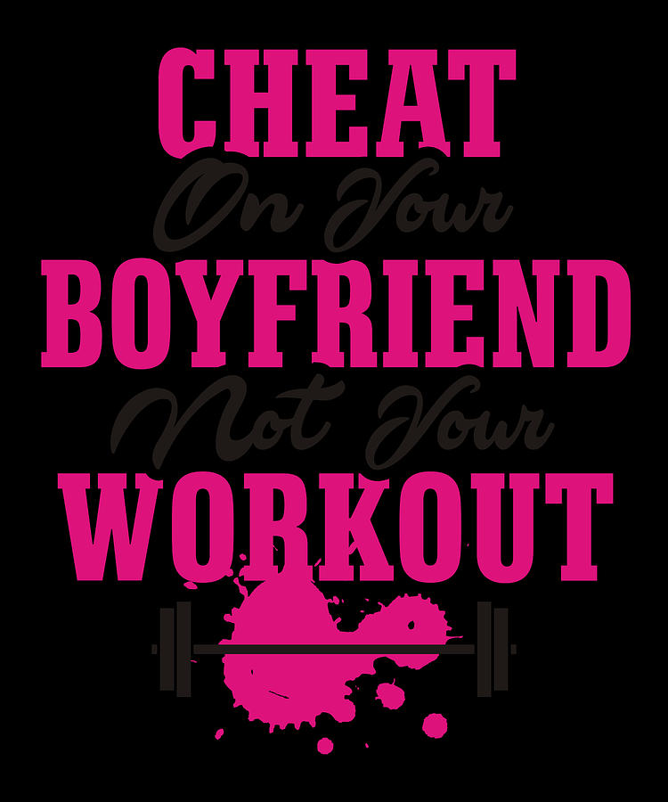 Cheat On Your Boyfriend Not Your Workout