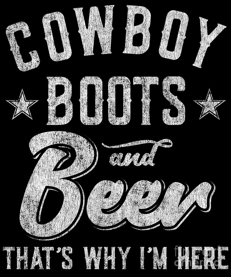 Cowboy Boots and Beer Thats Why Im Here by Flippin Sweet Gear