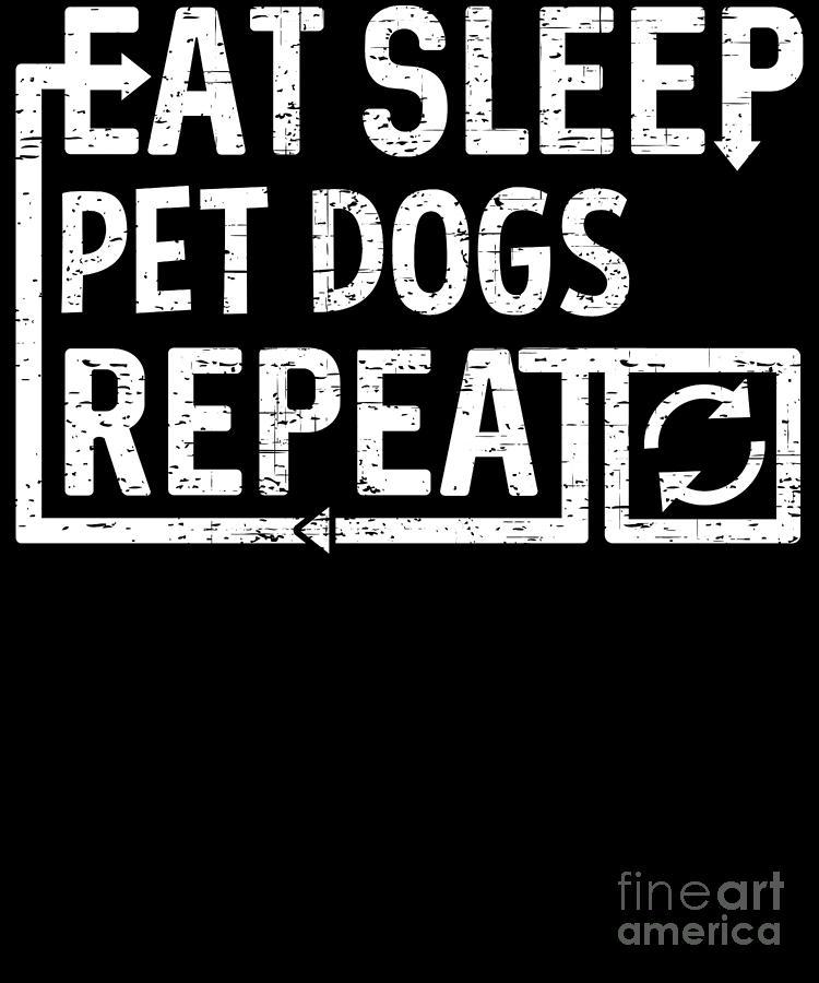 Repeat Digital Art - Eat Sleep Pet Dogs by Flippin Sweet Gear