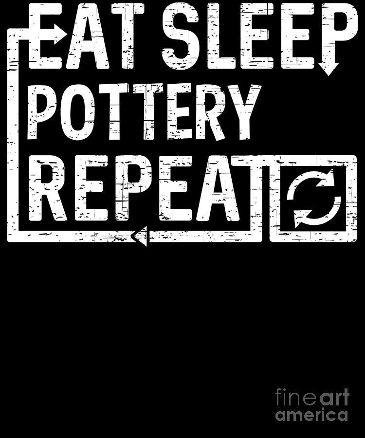 Pottery Digital Art - Eat Sleep Pottery by Flippin Sweet Gear
