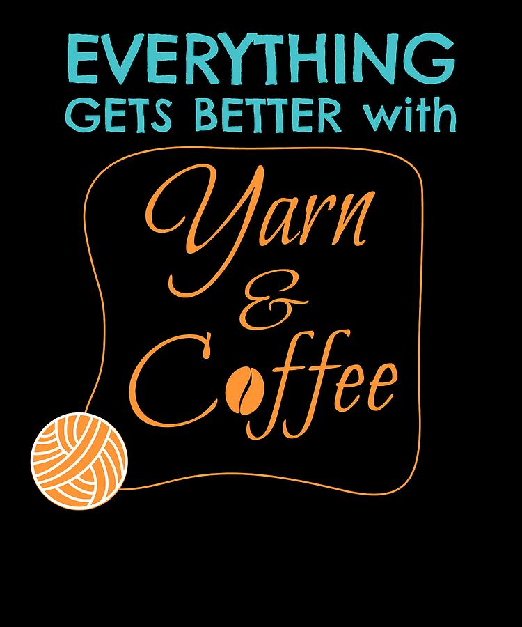 Crochet Digital Art - Everything Gets Better With Yarn And Coffee by Kaylin Watchorn