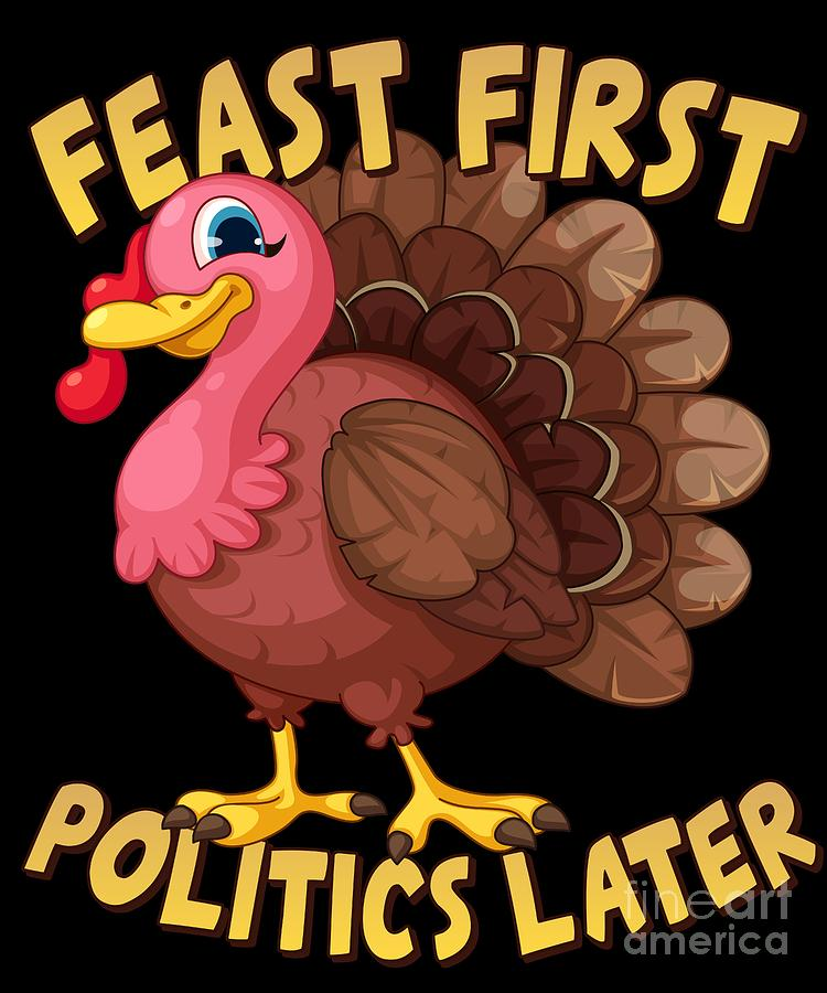Feast First Politics Later Funny Thanksgiving Turkey by Flippin Sweet Gear