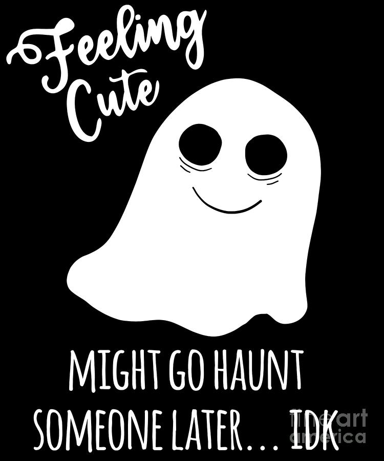 Feeling Cute Ghost Might Go Haunt Someone Later Halloween by Flippin Sweet Gear