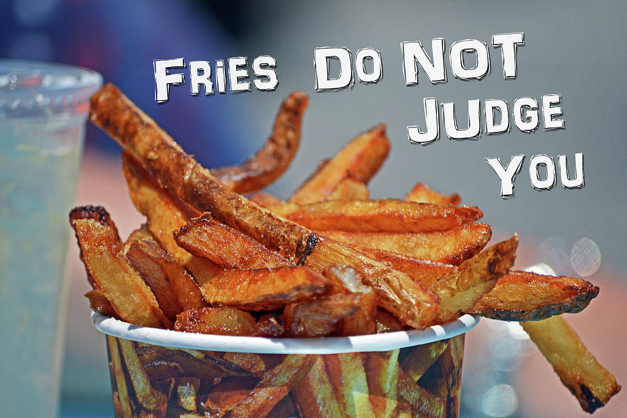 Fries Do Not Judge You by Bill Swartwout Photography
