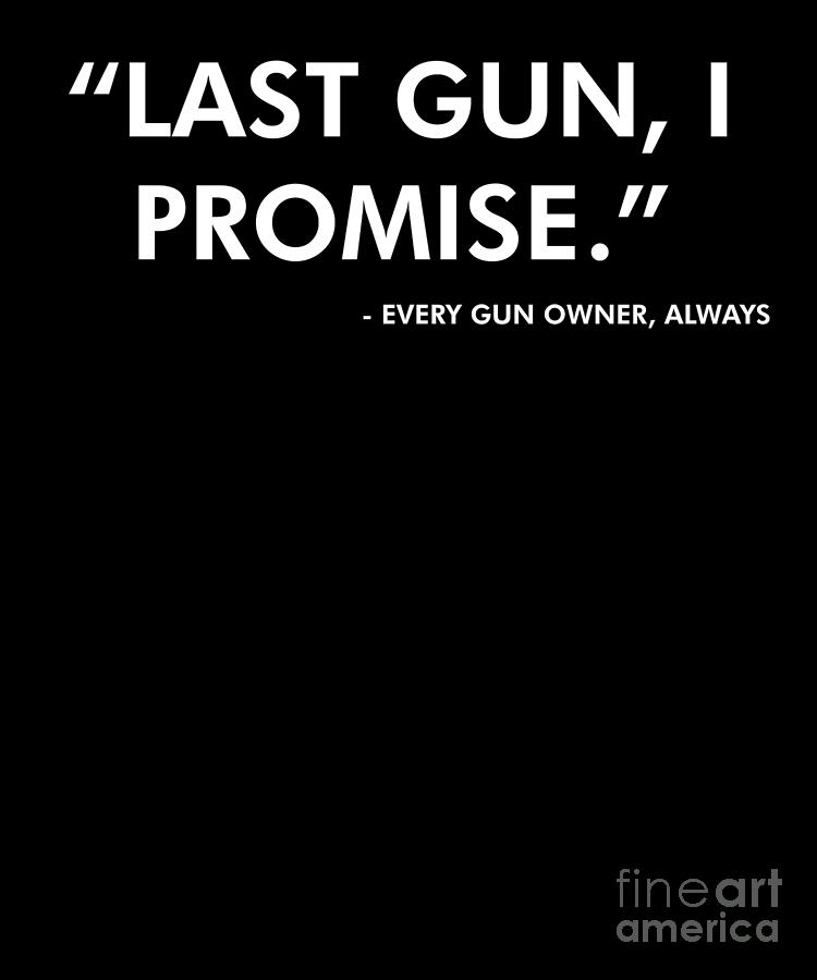 Funny Gun Lover Pro Second Amendment Rights Usa Last Gun I Promise Funny  Fake Quote
