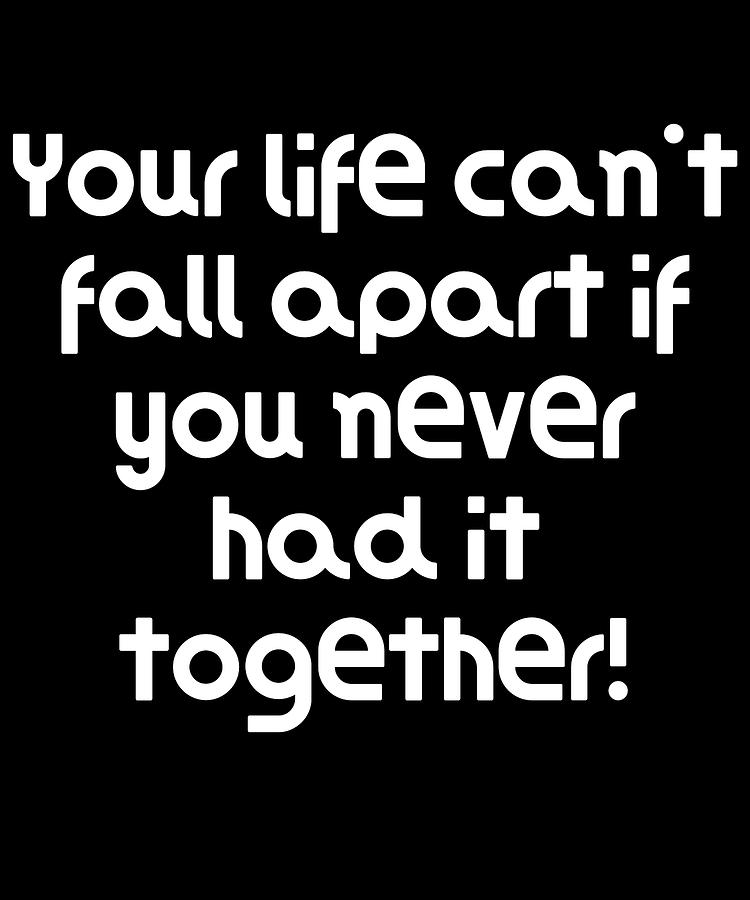 Funny Quote Your Life Cant Fall Apart If You Never Had It Together