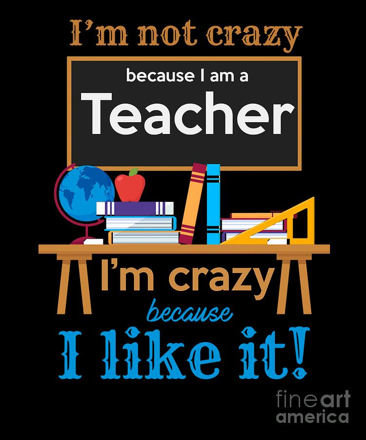 Funny Teacher I Am Not Crazy Quotes Statement Digital Art By