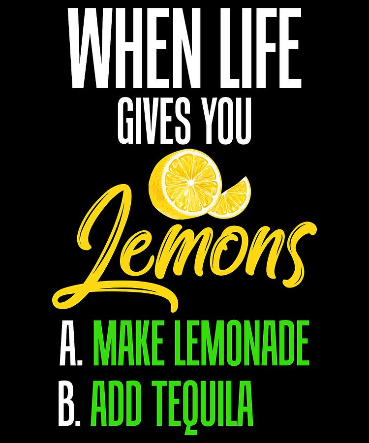 Funny Tequila And Lemons So When Life Gives You Lemons A Make Lemonade B Add Tequila Design Digital Art By Muzette Casas