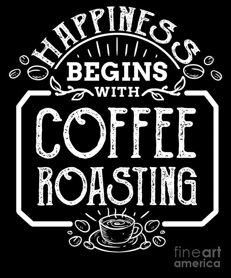 happiness begins coffee roasting roaster digital art by